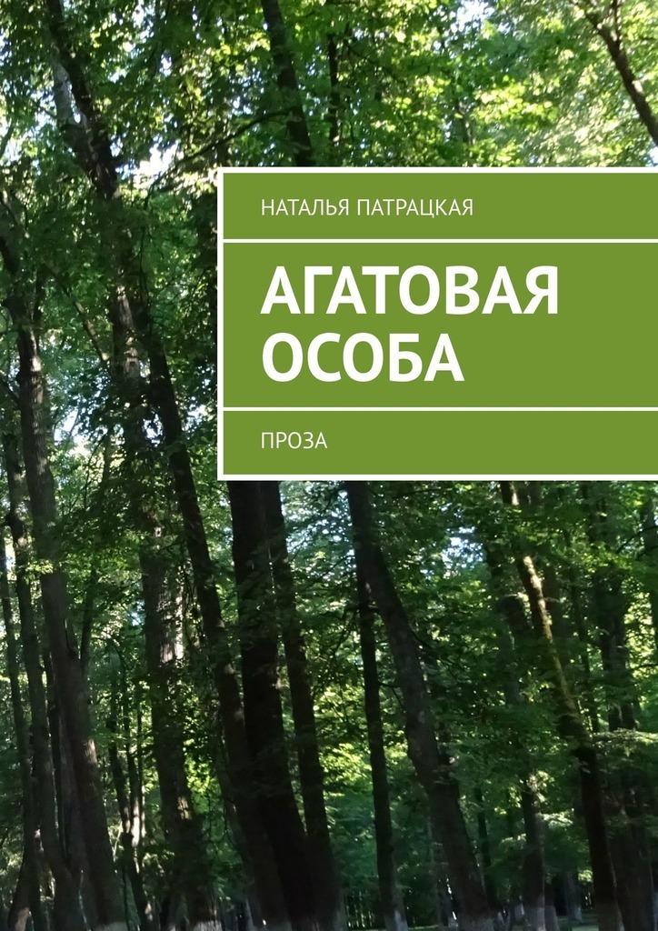 Наталья Патрацкая - Агатовая особа. Проза