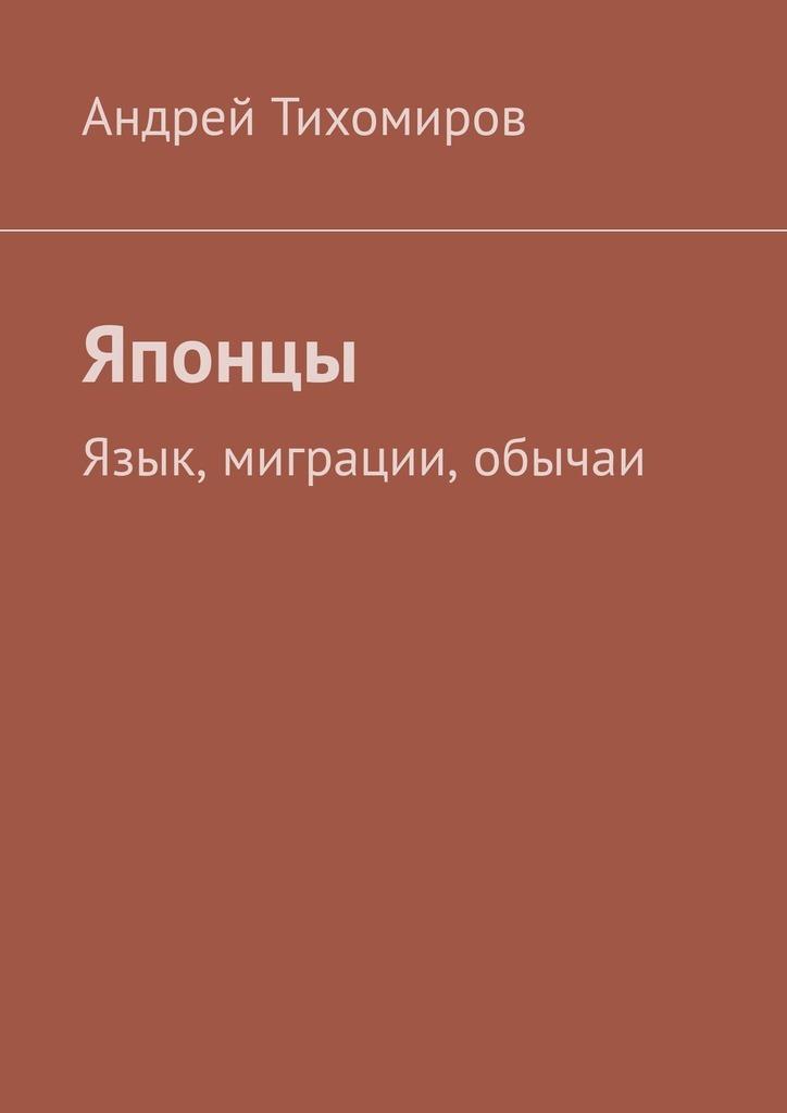 Андрей Тихомиров - Японцы. Язык, миграции, обычаи