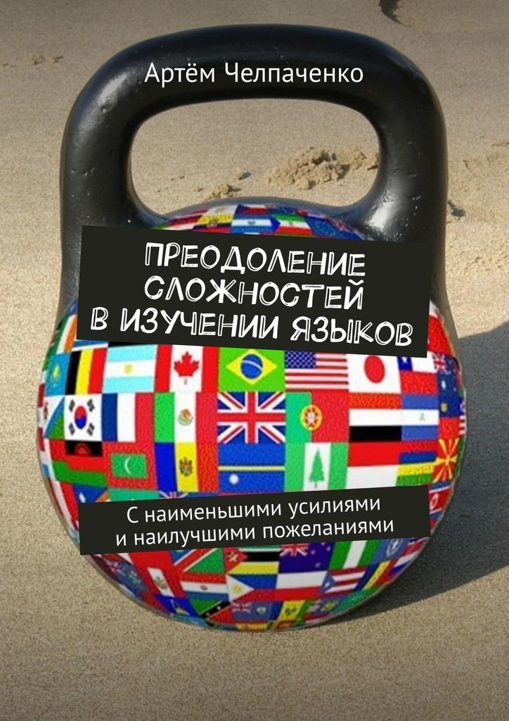 Артём Челпаченко - Преодоление сложностей в изучении языков. Снаименьшими усилиями инаилучшими пожеланиями