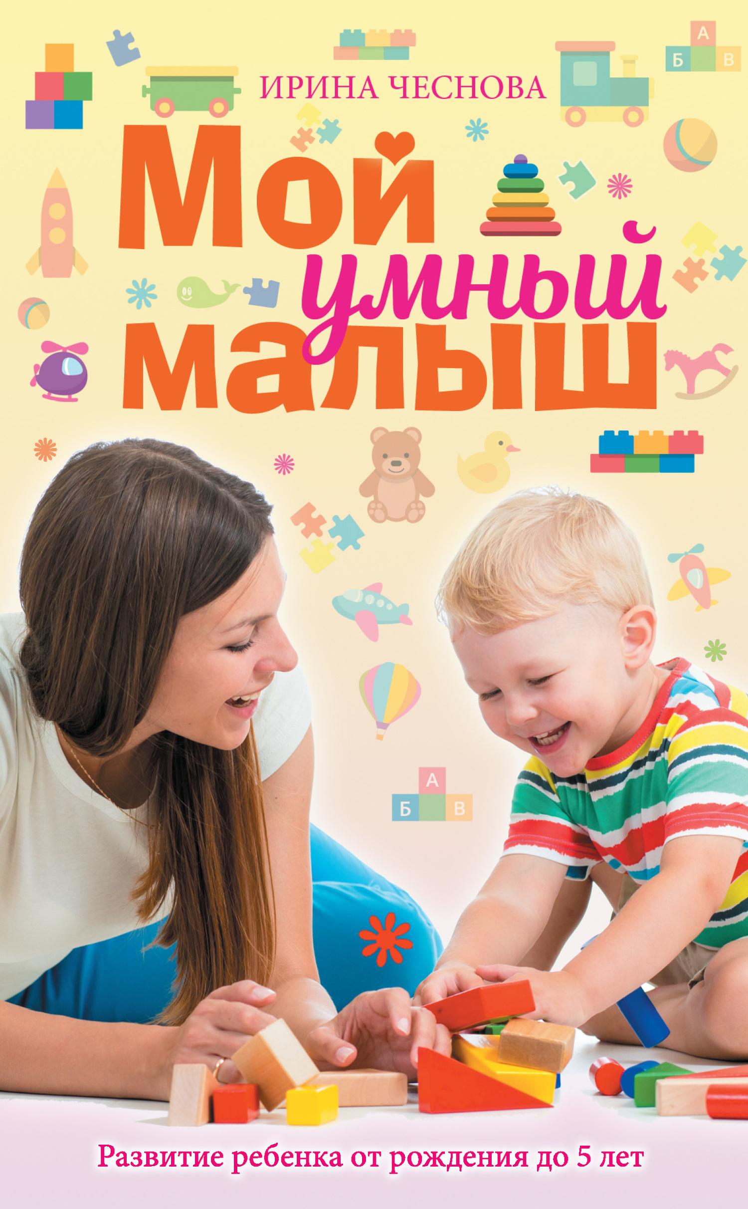 Ирина Чеснова - Мой умный малыш. Развитие ребенка от рождения до пяти лет