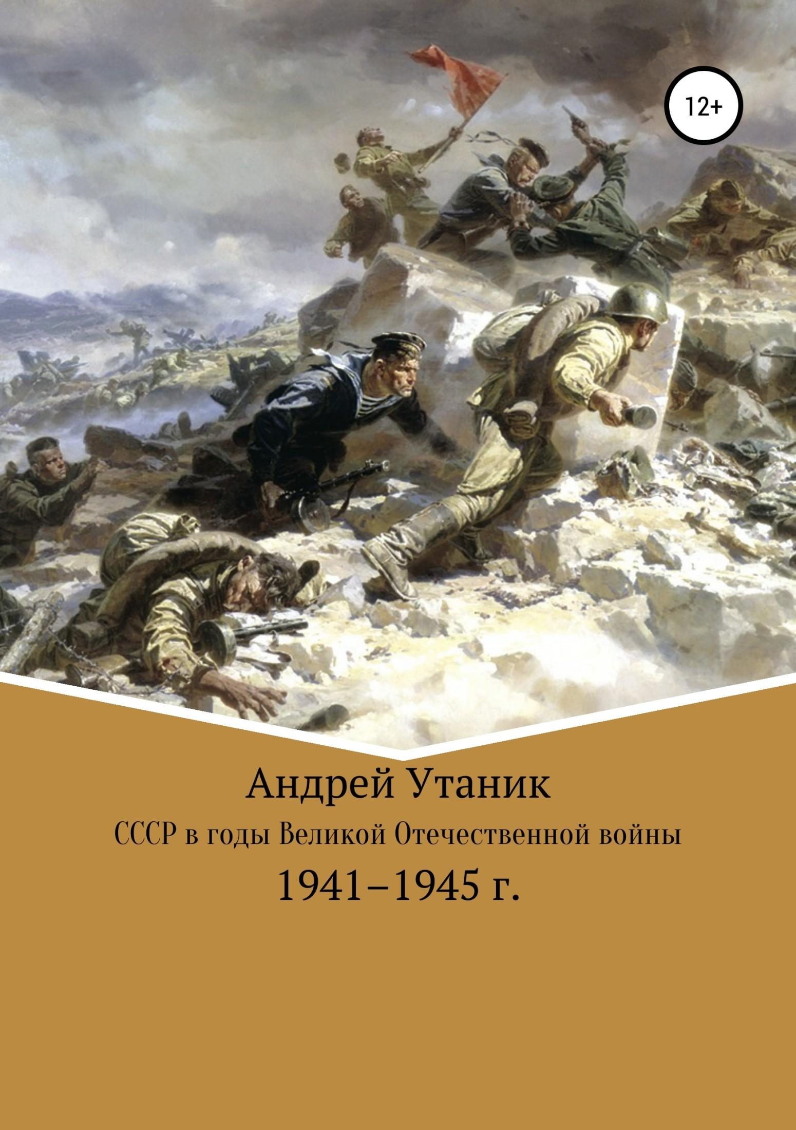 Андрей Утаник - Советский Союз в годы Великой Отечественной войны 1941–1945 гг.