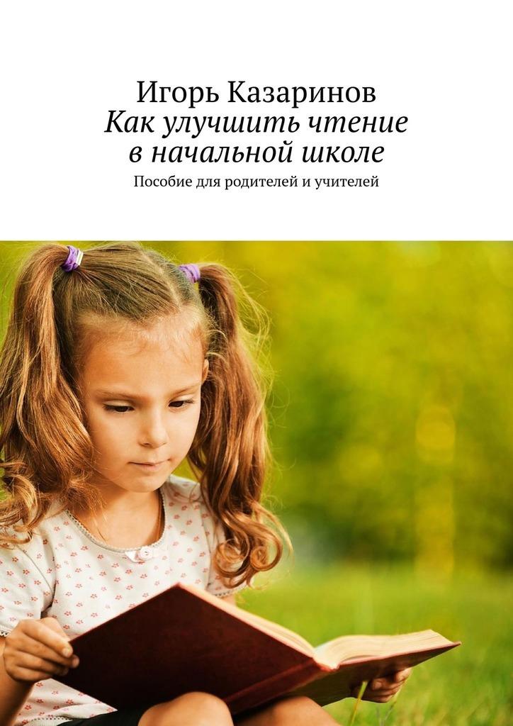 Игорь Казаринов - Как улучшить чтение вначальной школе. Пособие для родителей иучителей