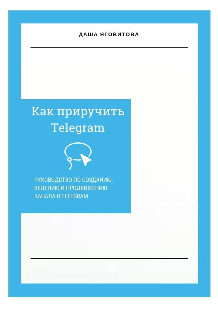 Даша Яговитова - Как приручить Telegram. Руководство по созданию, ведению и продвижению канала в Telegram