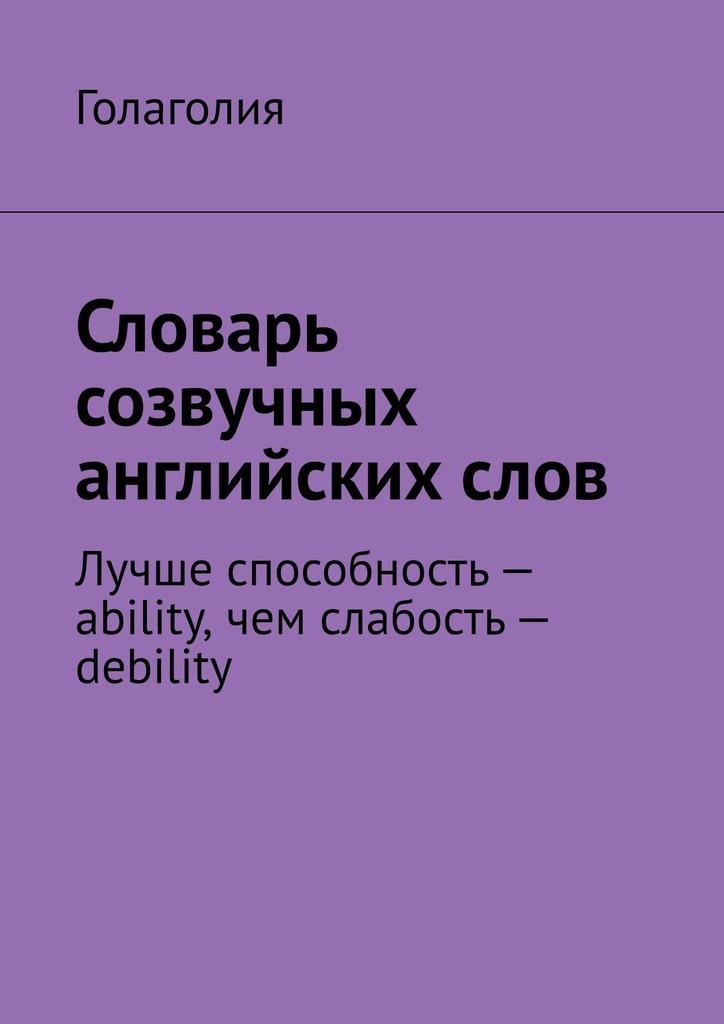 Голаголия - Словарь созвучных английскихслов. Лучше способность– ability, чем слабость– debility
