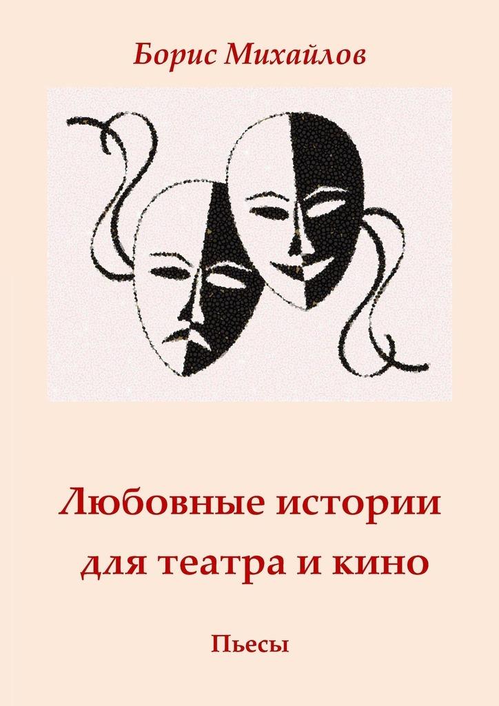 Борис Михайлов - Любовные истории для театра икино. Пьесы