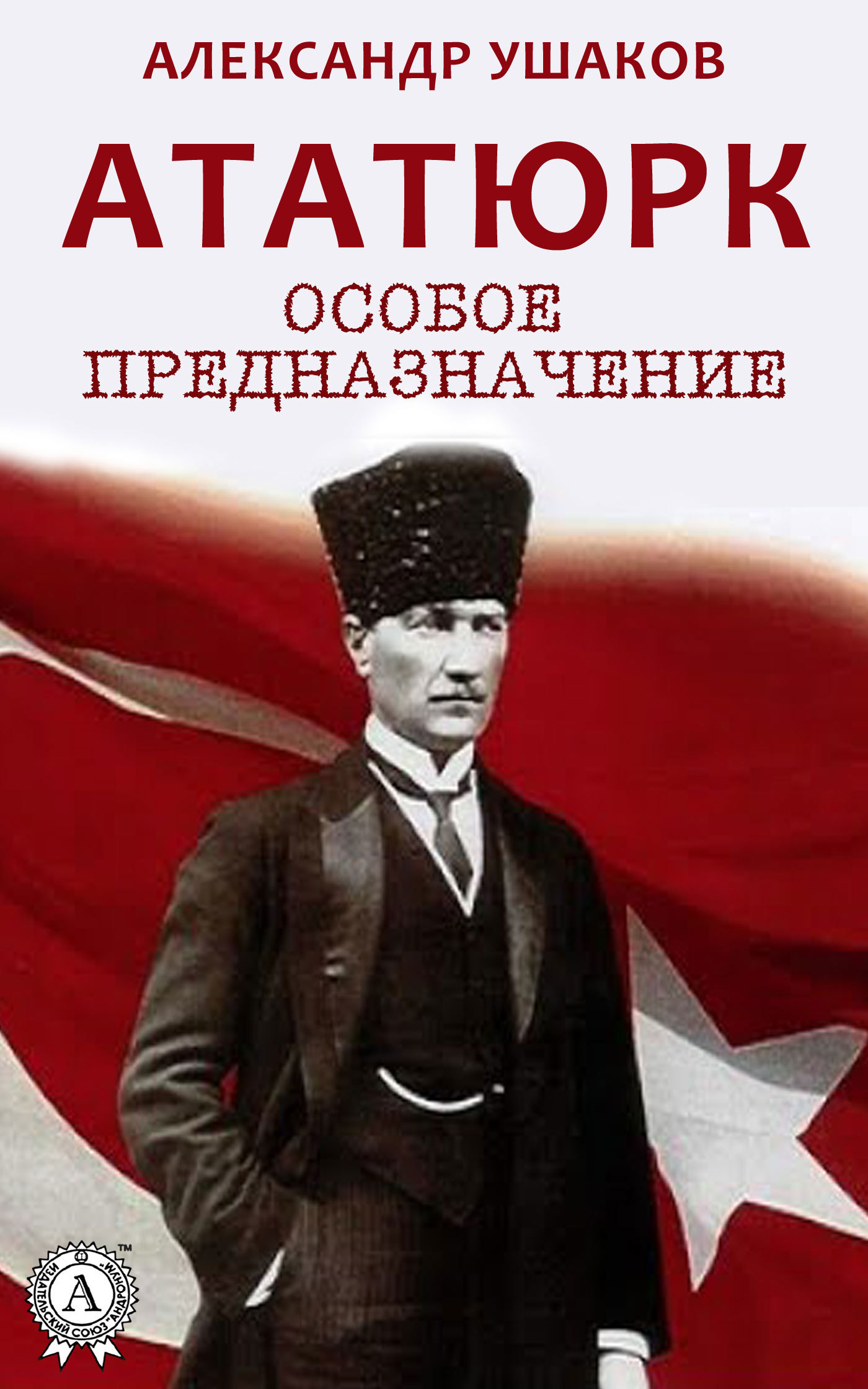 Александр Ушаков - Ататюрк: особое предназначение