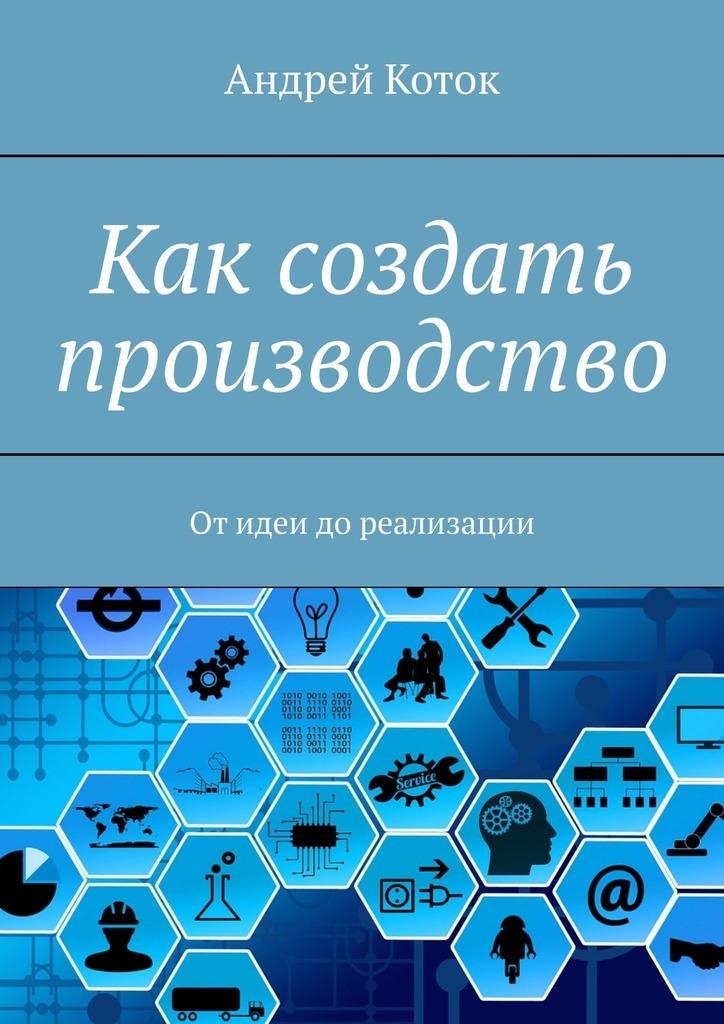 Андрей Коток - Как создать производство. Отидеи допродаж