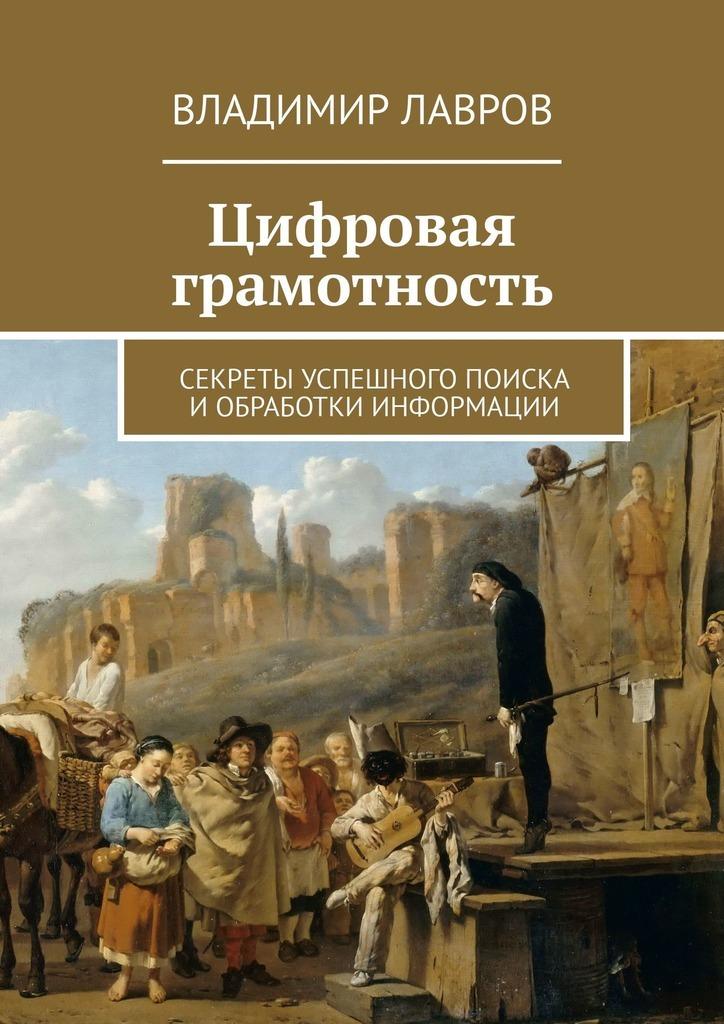 Владимир Лавров - Цифровая грамотность. Секреты успешного поиска и обработки информации