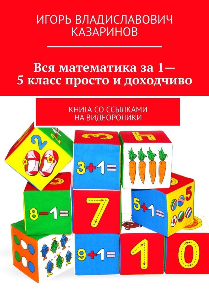 Игорь Казаринов - Вся математика за 1-5 класс просто и доходчиво. Книга со ссылками на видеоролики