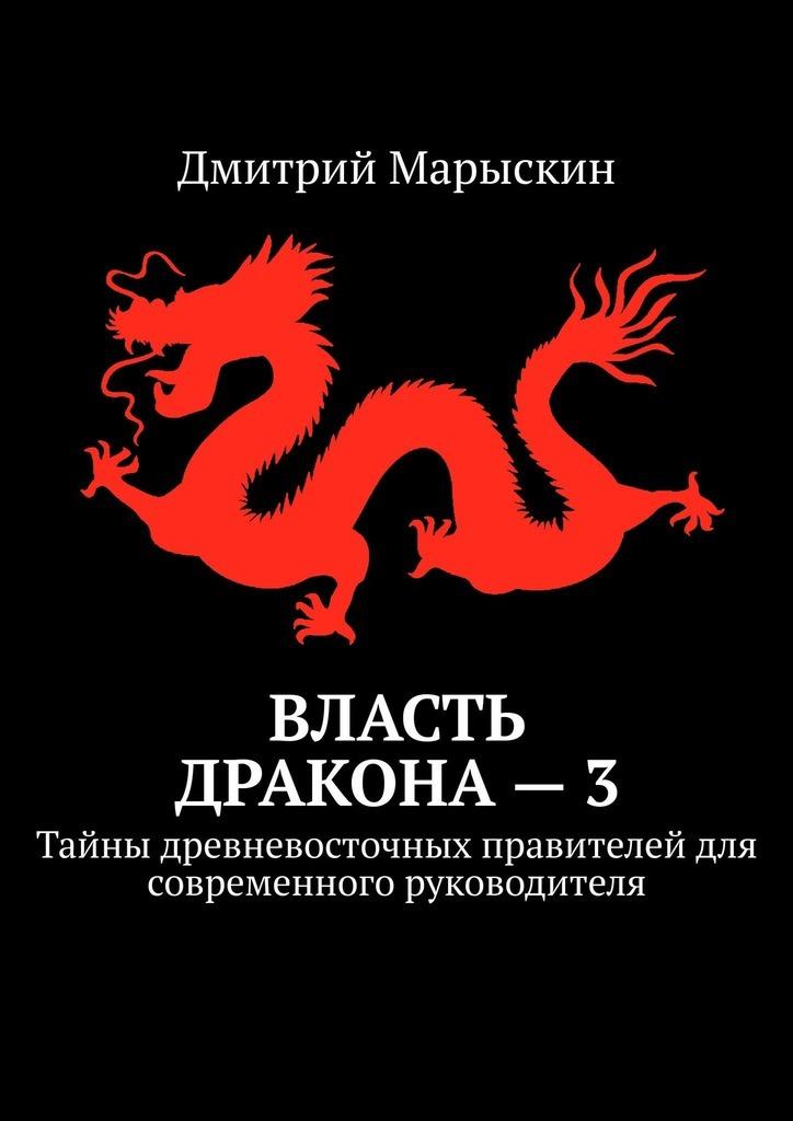 Дмитрий Марыскин - Власть дракона–3. Тайны древневосточных правителей для современного руководителя