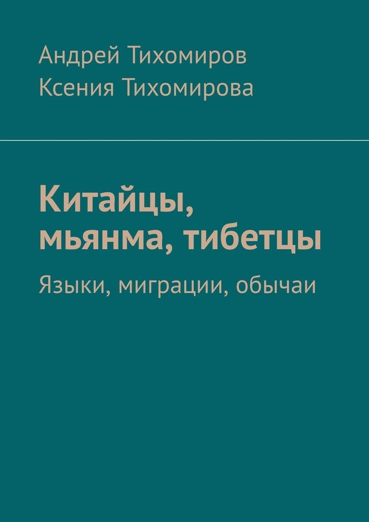 Андрей Тихомиров, Ксения Тихомирова - Китайцы, мьянма, тибетцы. Языки, миграции, обычаи