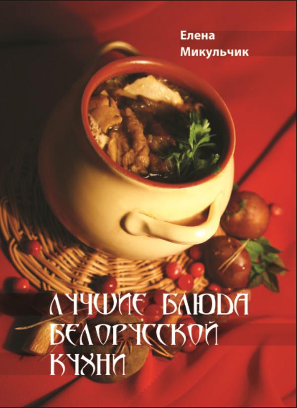 Елена Микульчик - Лучшие блюда белорусской кухни