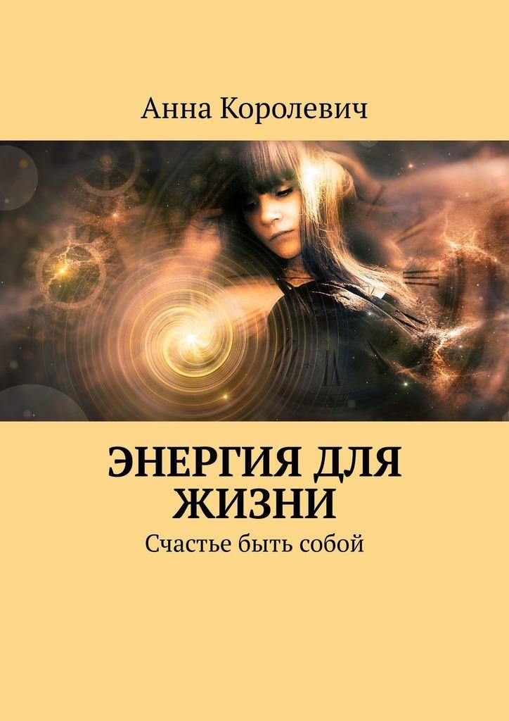 Анна Королевич - Энергия для жизни. Счастье быть собой