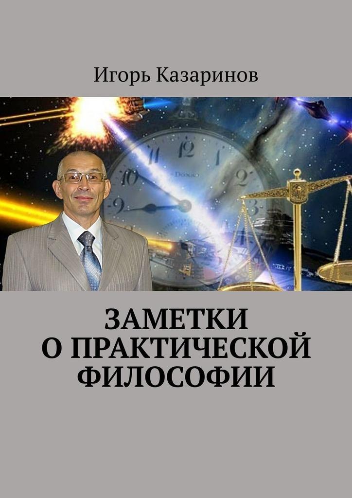 Игорь Казаринов - Заметки о практической философии