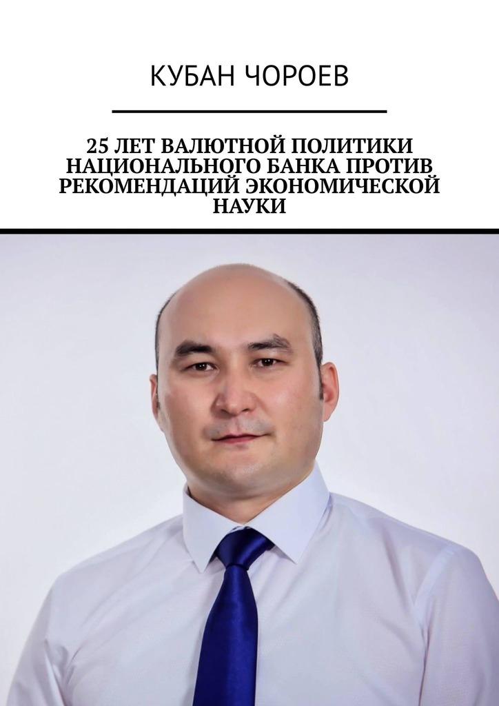Кубан Чороев - 25лет валютной политики национального банка против рекомендаций экономической науки