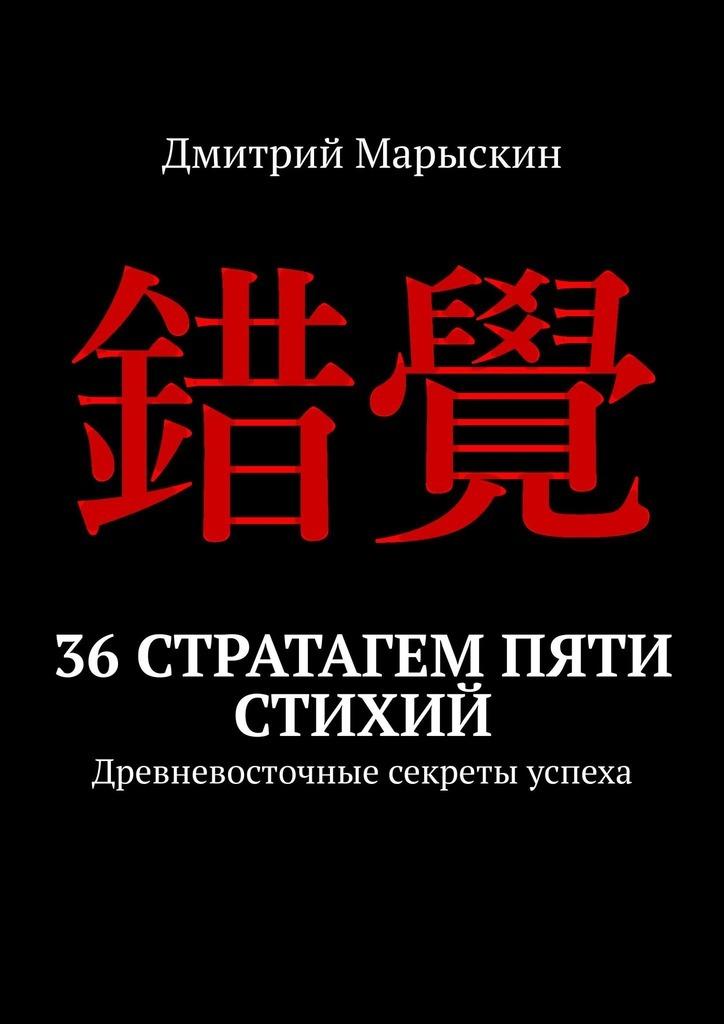 Дмитрий Марыскин - 36стратагем пяти стихий. Древневосточные секреты успеха