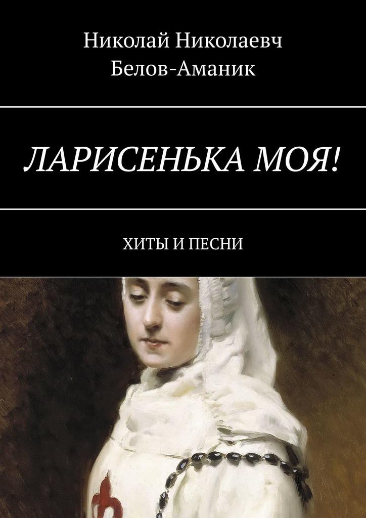 Николай Белов-Аманик - Ларисенька моя! Хиты и песни