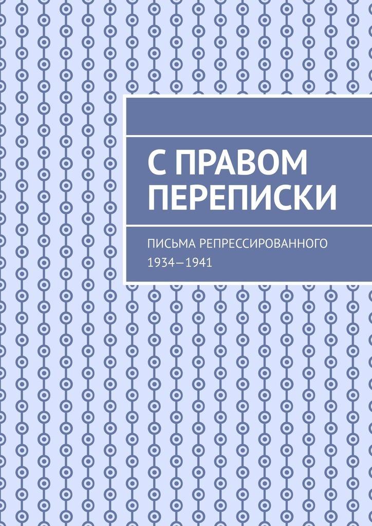 С правом переписки. Письма репрессированного. 1934—1941