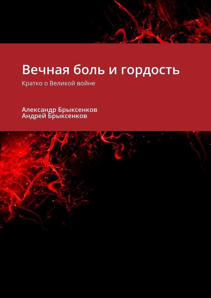 Андрей Брыксенков, Александр Брыксенков - Вечная боль и гордость. Кратко оВеликой войне