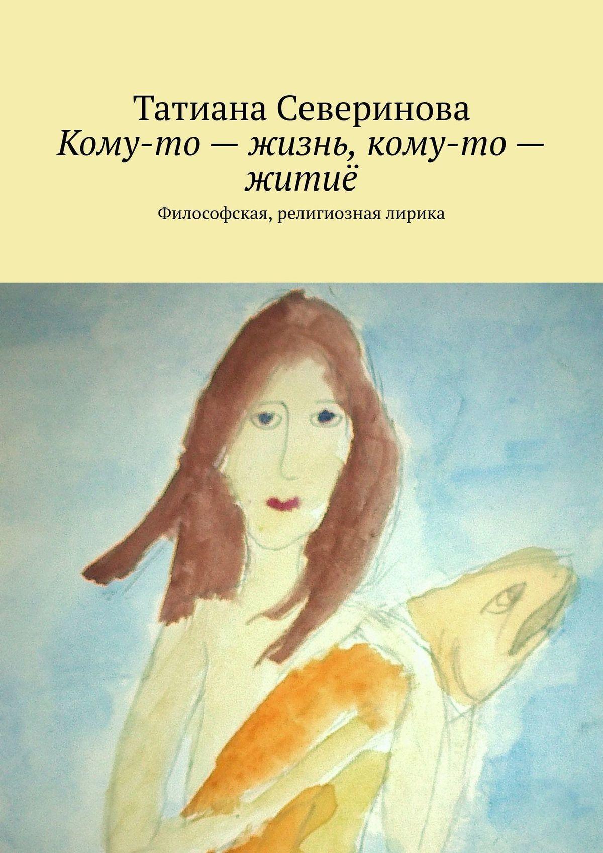 Татиана Северинова - Кому-то– жизнь, кому-то– житиё. Философская, религиозная лирика