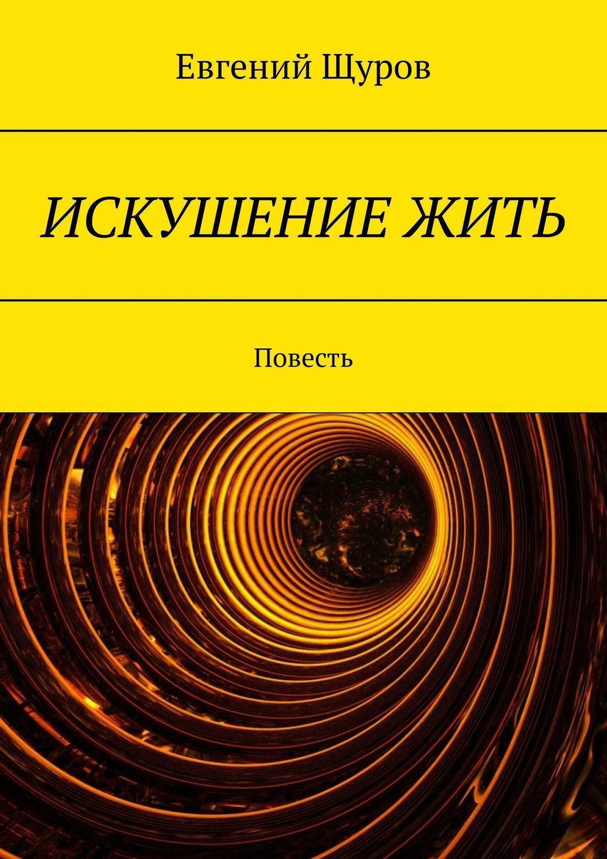 Евгений Щуров - ИСКУШЕНИЕ ЖИТЬ. Повесть
