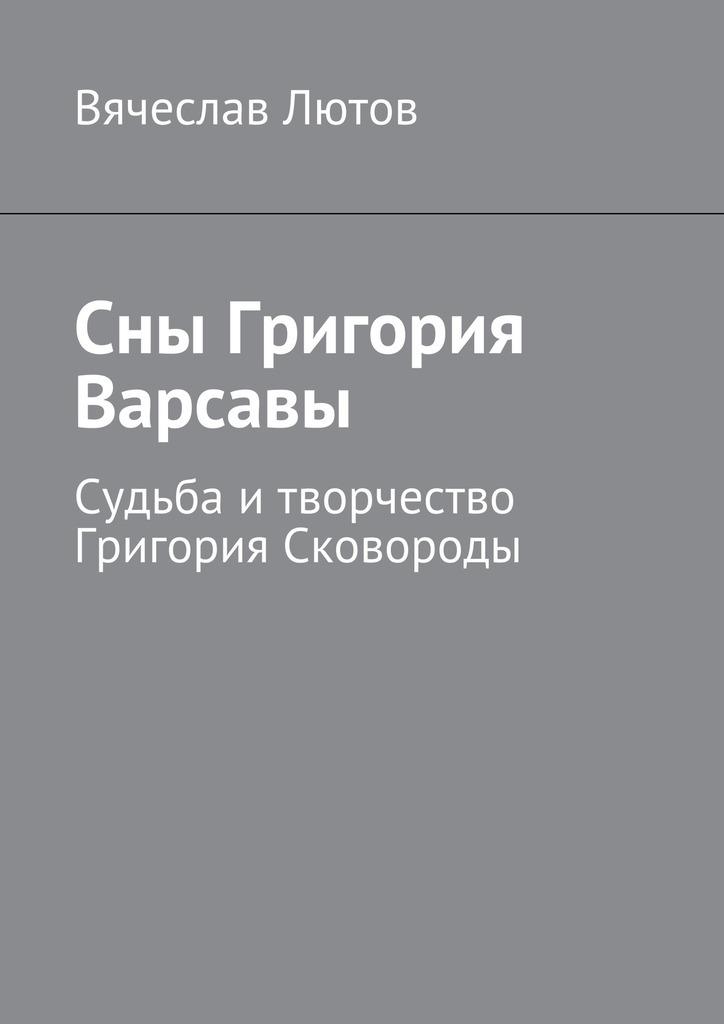 Вячеслав Лютов - Сны Григория Варсавы. Судьба итворчество Григория Сковороды