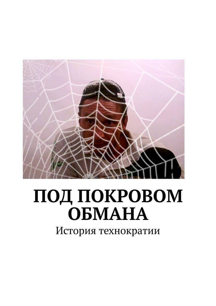 Виталий Кулич - Под покровом обмана. История технократии