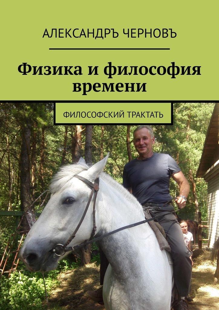 Александръ Черновъ - Физика и философия времени. Философский трактатъ
