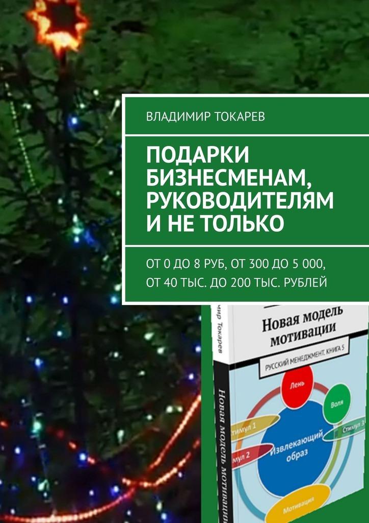 Владимир Токарев - Подарки бизнесменам, руководителям и не только. От 0 до 8 руб, от 300 до 5 000, от 40 тыс. до 200 тыс. рублей