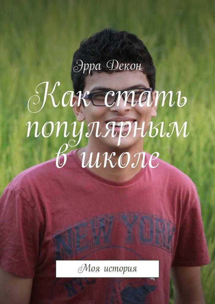 Эрра Декон - Как стать популярным вшколе. Моя история