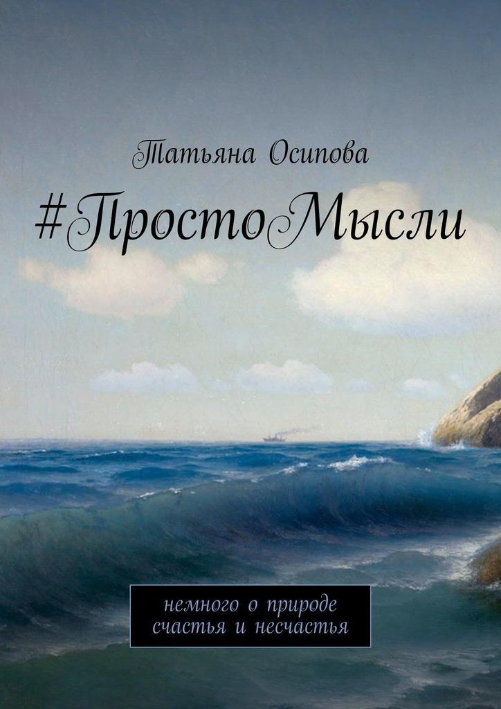 Татьяна Осипова - #ПростоМысли. Немного о природе счастья и несчастья