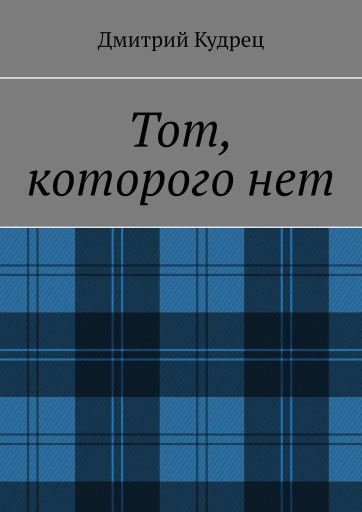 Дмитрий Кудрец - Тот, которого нет