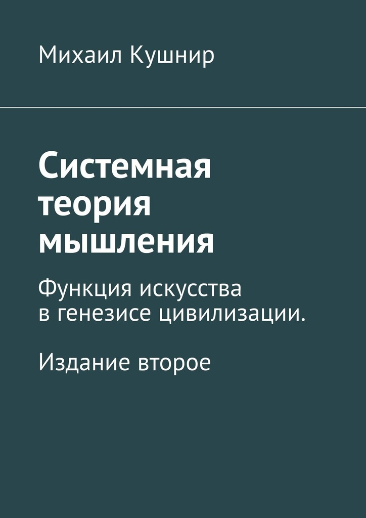 Михаил Кушнир - Системная теория мышления. Функция искусства в генезисе цивилизации. Издание второе