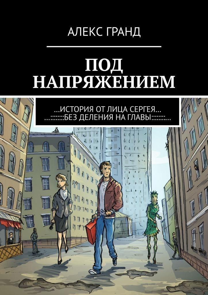 Алекс Гранд - Под напряжением. История от лица Сергея. Без деления на главы