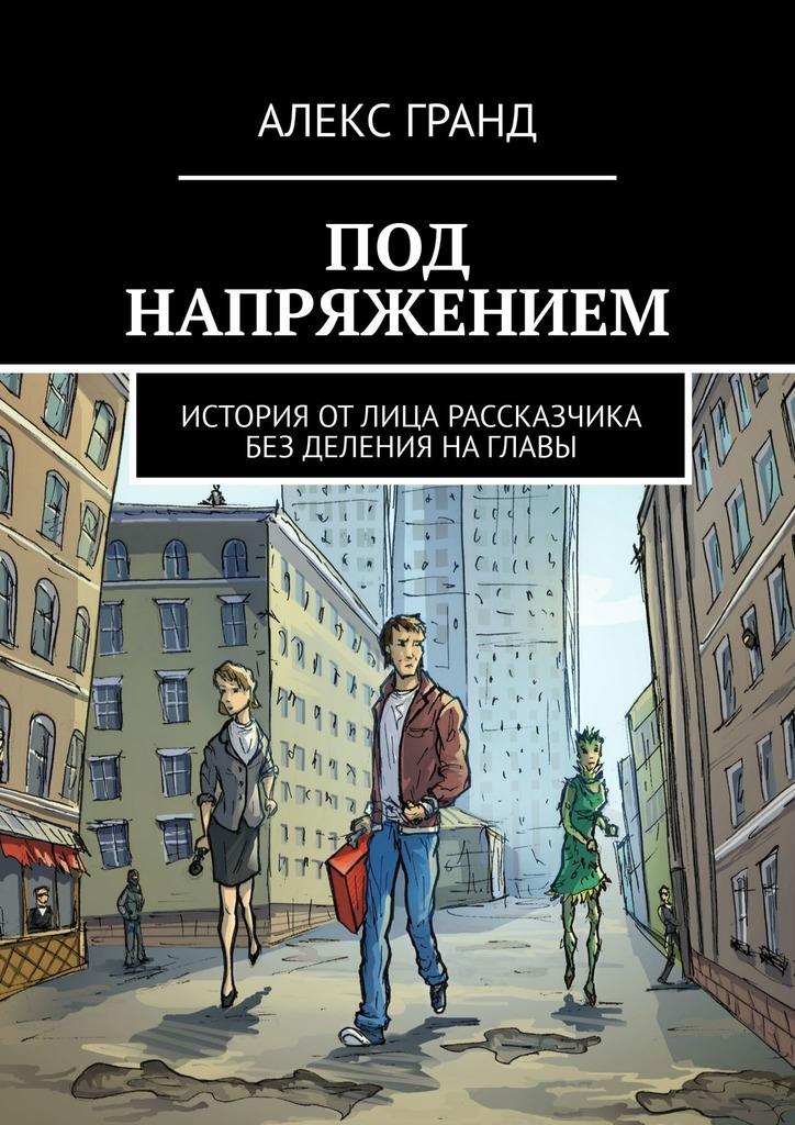 Алекс Гранд - Под напряжением. История от лица рассказчика. Без деления на главы