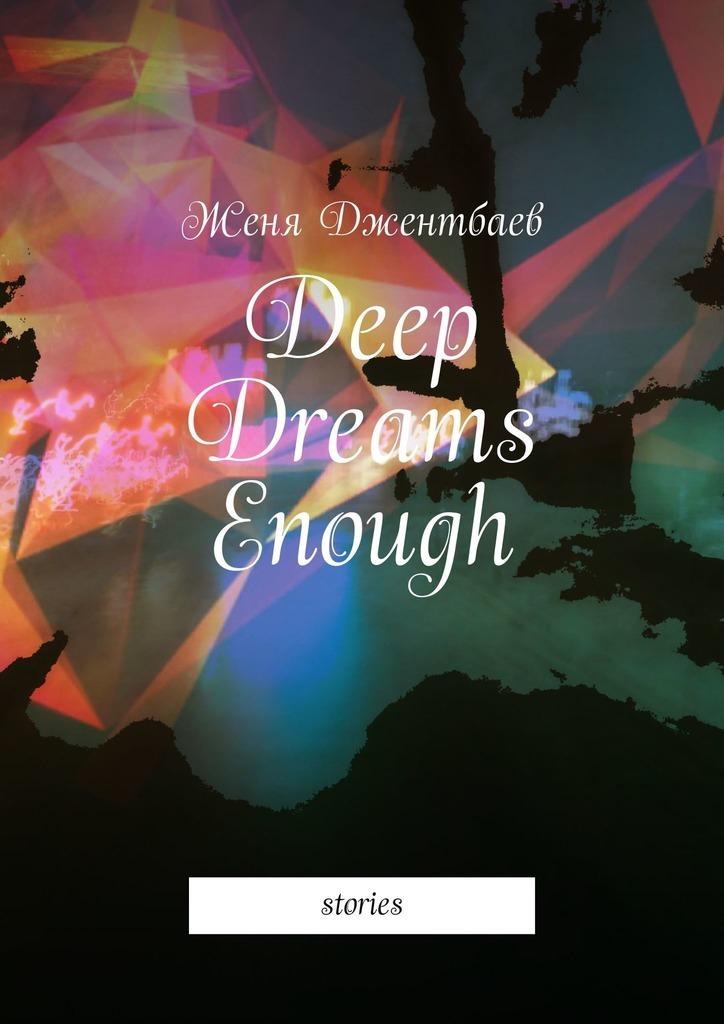 Женя Джентбаев - Deep Dreams Enough. Stories