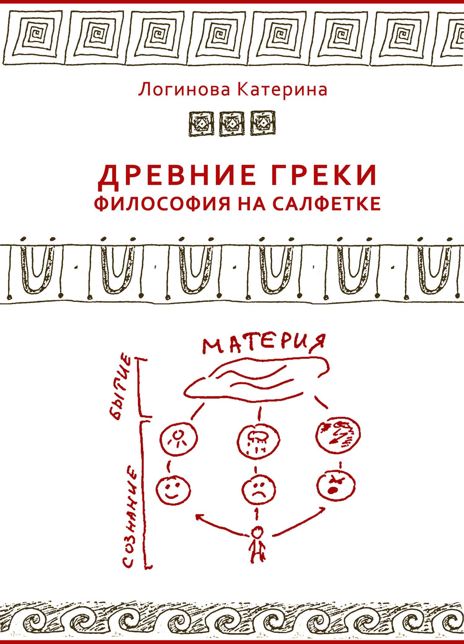 Катерина Логинова - Древние греки. Философия на салфетке