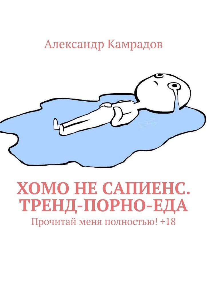 Александр Камрадов - Хомо неСапиенс. Тренд-порно-еда. Прочитай меня полностью!+18