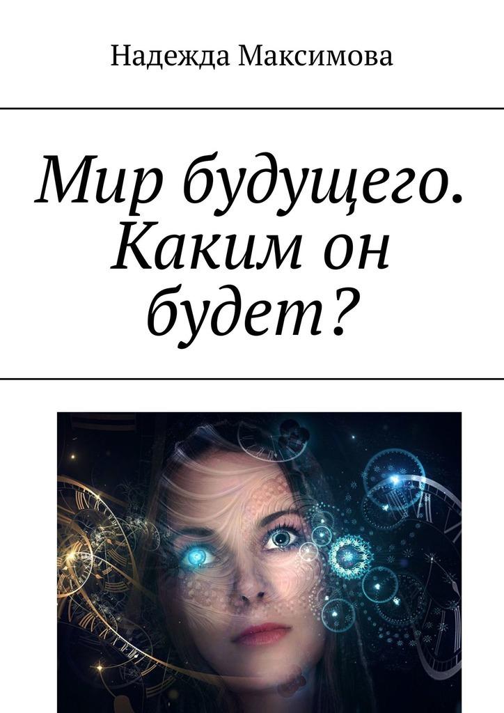 Надежда Максимова - Мир будущего. Каким он будет?
