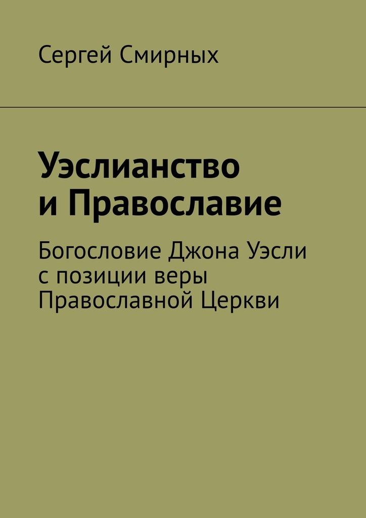 Сергей Смирных - Уэслианство иПравославие. Богословие Джона Уэсли спозиции веры Православной Церкви