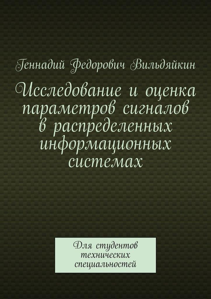 Геннадий Вильдяйкин - Исследование иоценка параметров сигналов враспределенных информационных системах. Для студентов технических специальностей
