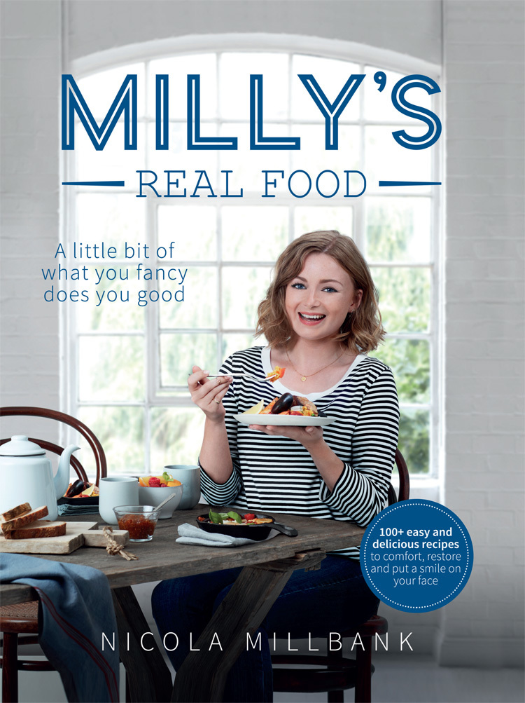 Nicola Millbank - Milly's Real Food: 100+ easy and delicious recipes to comfort, restore and put a smile on your face