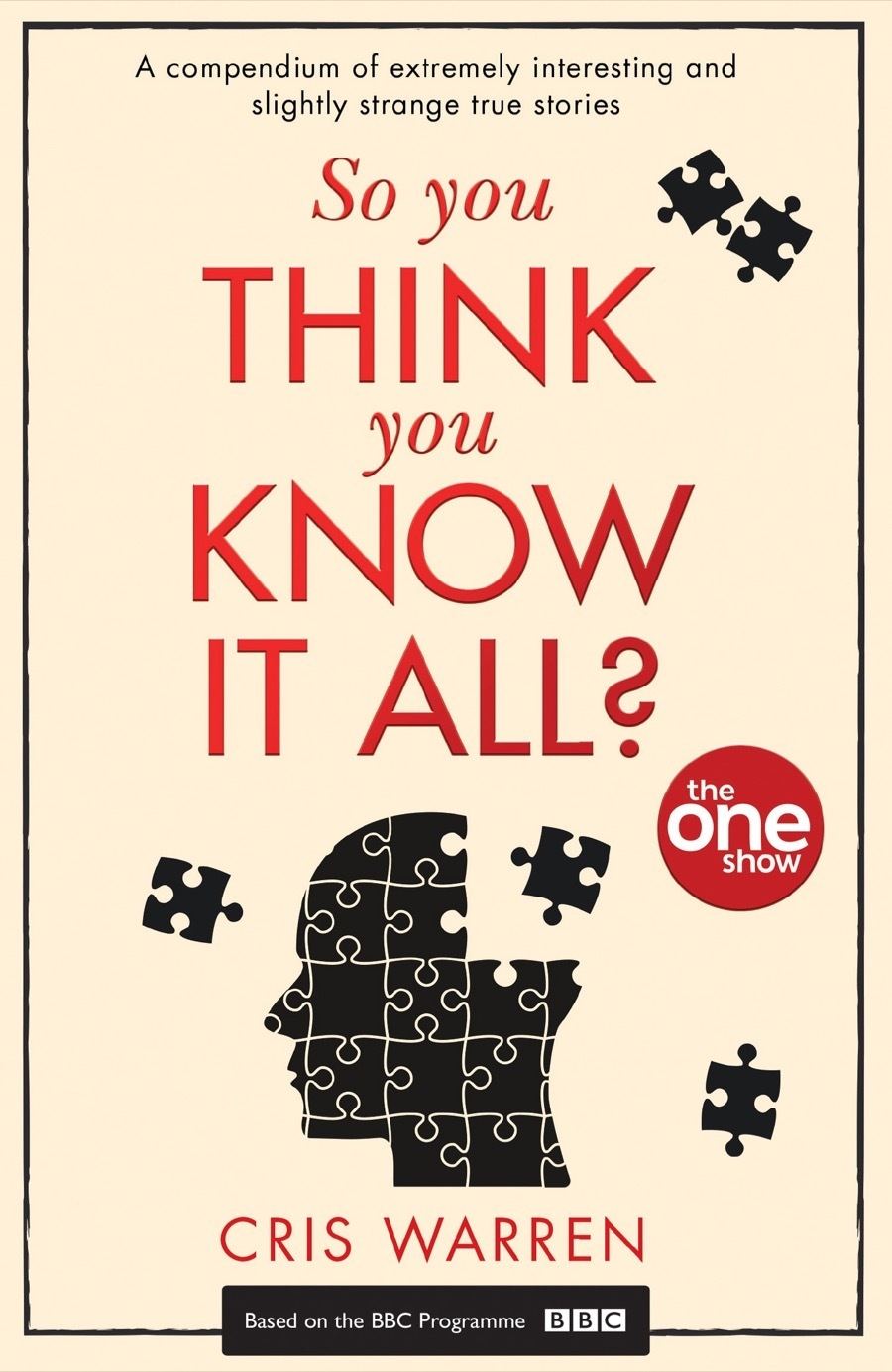 So You Think You Know It All: A compendium of extremely interesting and slightly strange true stories