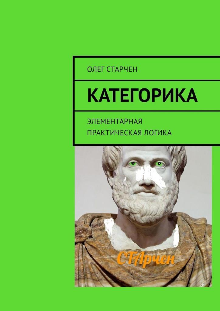 Олег Старчен - Категорика. Элементарная практическая логика