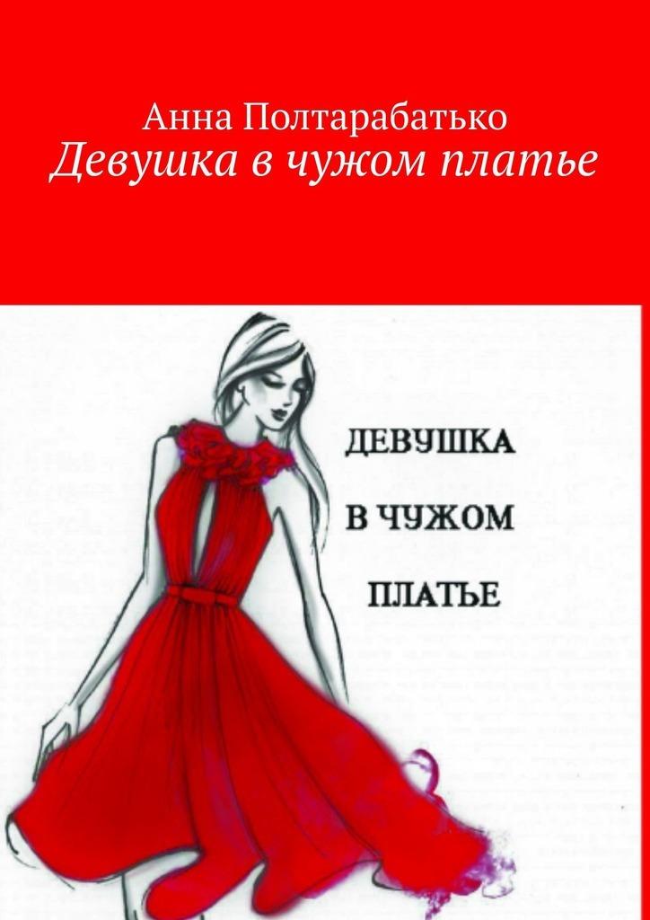 Анна Полтарабатько - Девушка в чужом платье