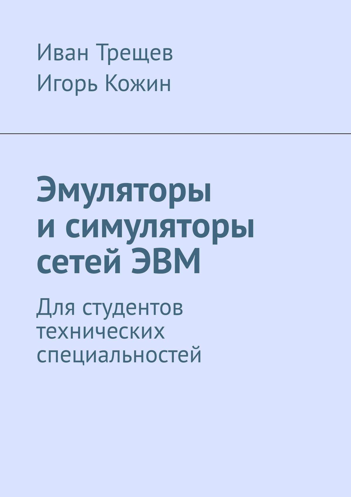 Игорь Кожин, Иван Трещев - Эмуляторы и симуляторы сетей ЭВМ. Для студентов технических специальностей