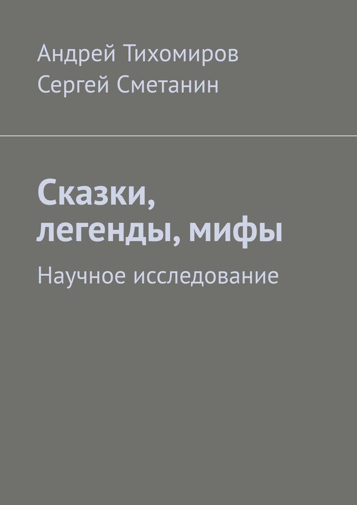 Сергей Сметанин, Андрей Тихомиров - Сказки, легенды, мифы. Научное исследование