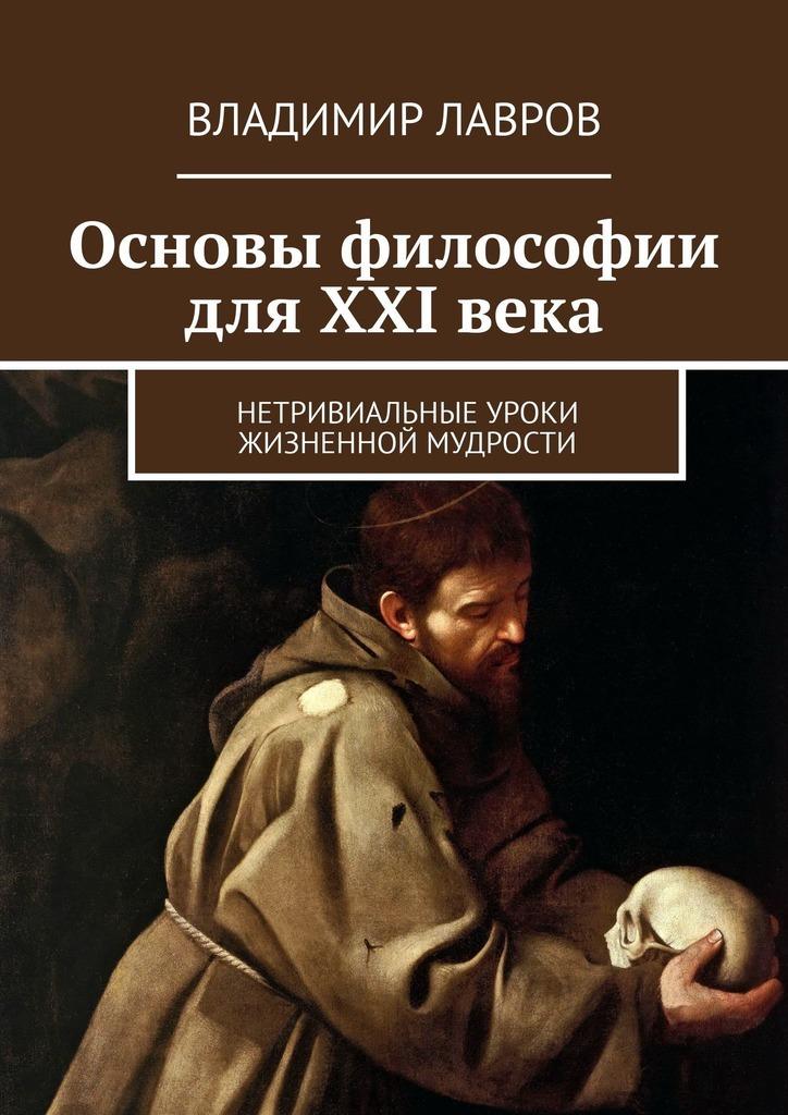 Владимир Лавров - Основы философии для XXI века. Нетривиальные уроки жизненной мудрости