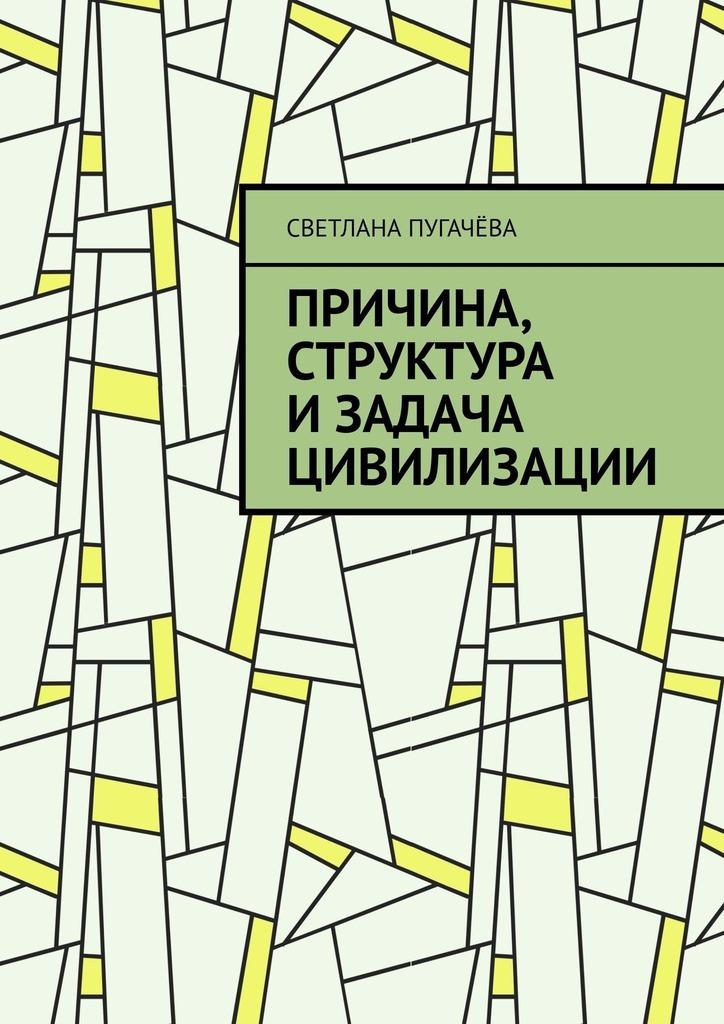 Светлана Пугачёва - Причина, структура и задача цивилизации