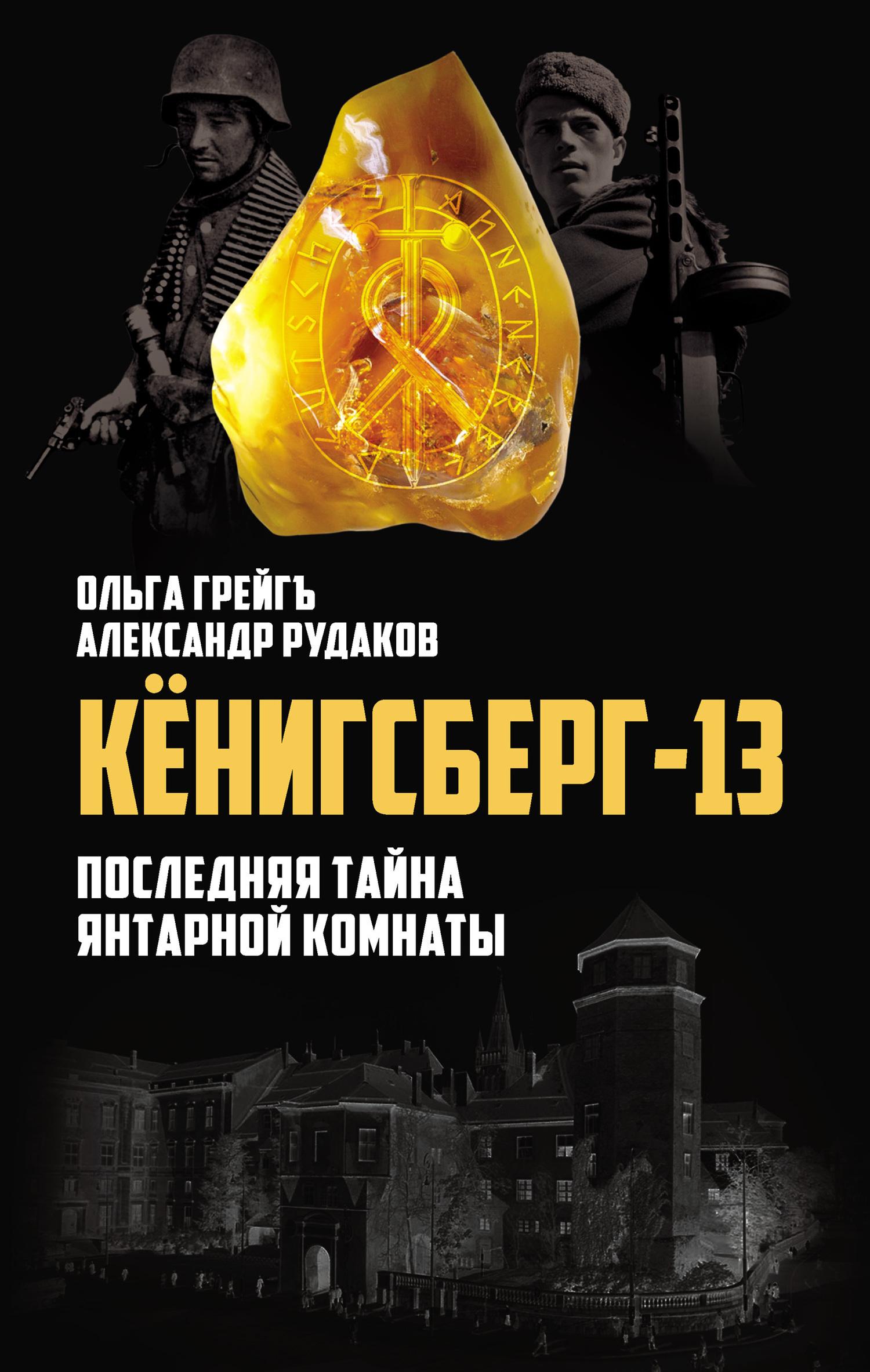 Ольга Грейгъ, Александр Рудаков - Кёнигсберг-13, или Последняя тайна янтарной комнаты
